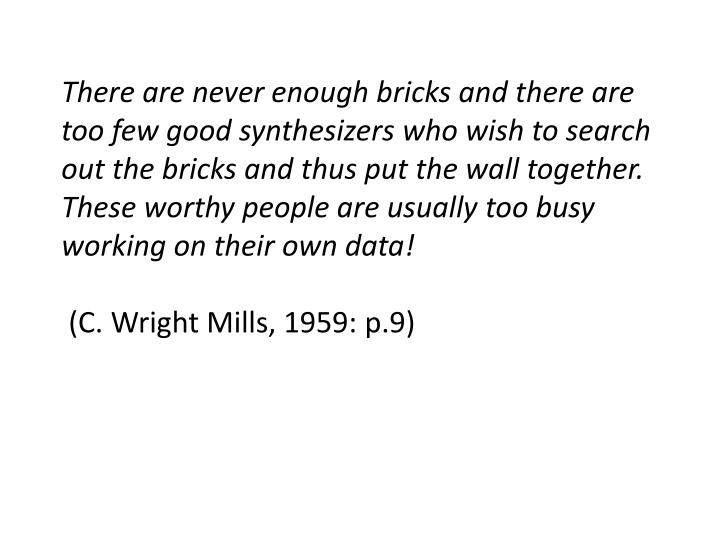 There are never enough bricks and there are too few good synthesizers who wish to search out the bricks and thus put the wall together.