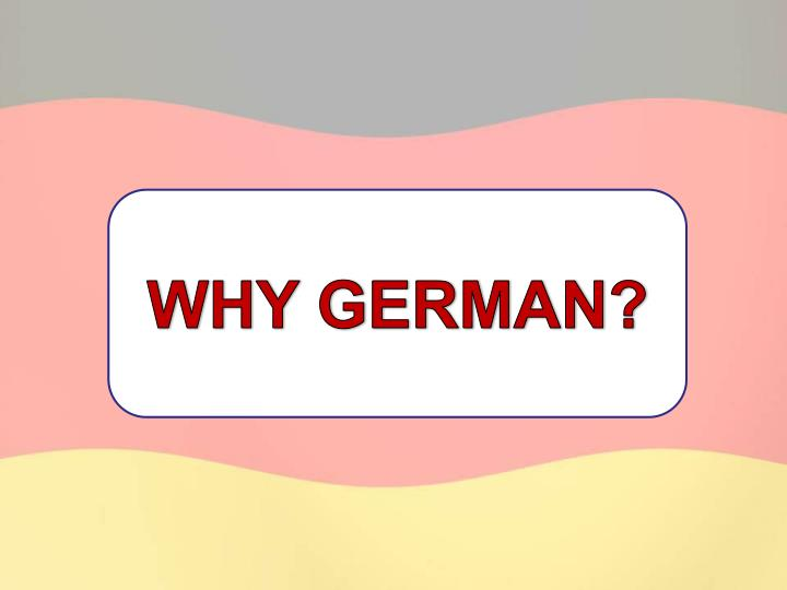 WHY GERMAN?