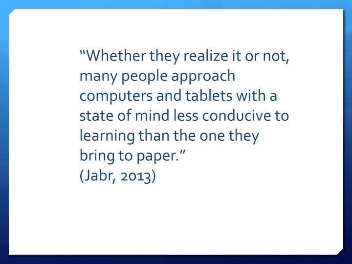 """Whether they realize it or not, many people approach computers and tablets with a state of mind less conducive to learning than the one they bring to paper."""