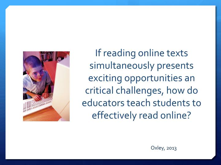 If reading online texts simultaneously presents exciting opportunities an critical challenges, how do educators teach students to effectively read online?