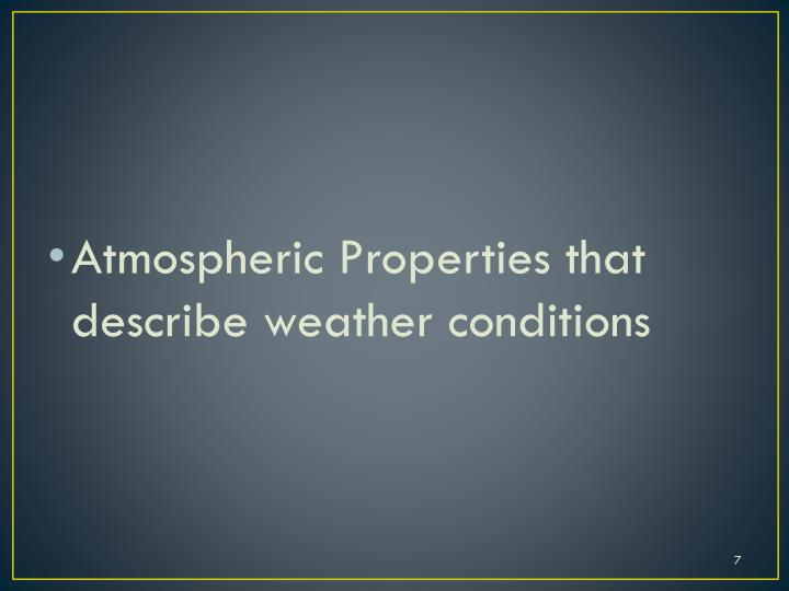 Atmospheric Properties that  describe weather conditions