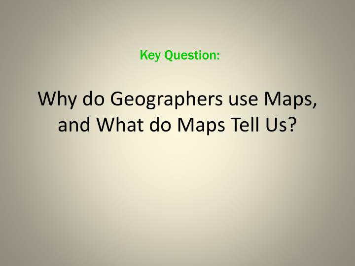 Why do geographers use maps and what do maps tell us