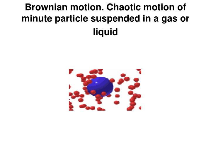 Brownian motion. Chaotic motion of minute particle suspended in a gas or liquid
