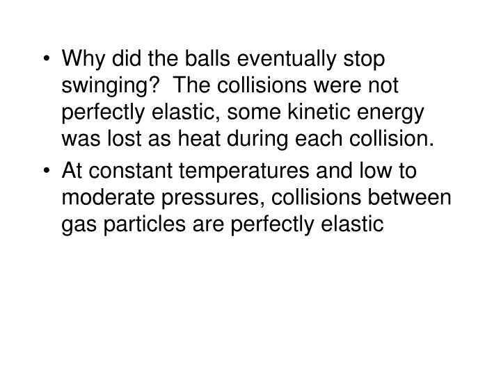 Why did the balls eventually stop swinging?  The collisions were not perfectly elastic, some kinetic energy was lost as heat during each collision.