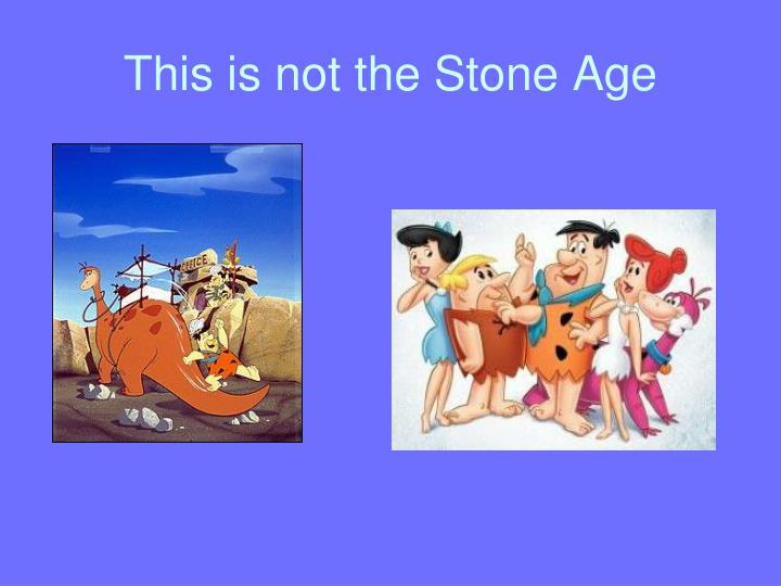 This is not the Stone Age