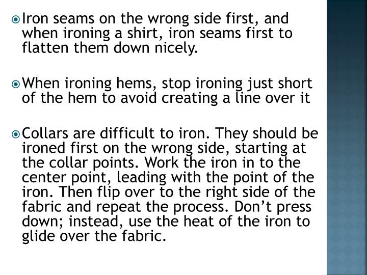 Iron seams on the wrong side first, and when ironing a shirt, iron seams first to flatten them down nicely