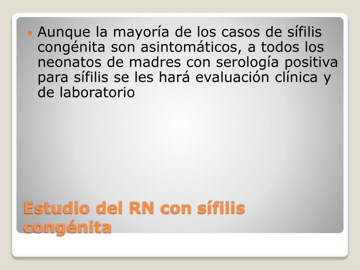 Aunque la mayoría de los casos de sífilis congénita son asintomáticos, a todos los neonatos de madres con serología positiva para sífilis se les hará evaluación clínica y de