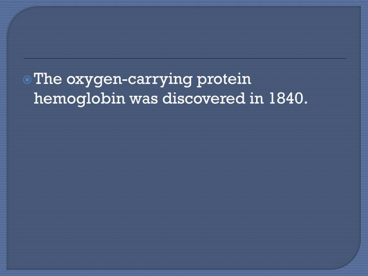 The oxygen-carrying protein hemoglobin was discovered in 1840.