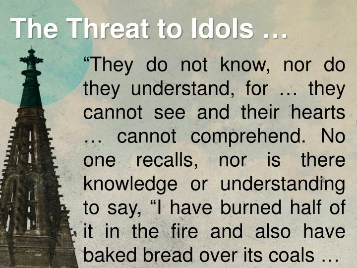 """""""They do not know, nor do they understand, for … they cannot see and their hearts … cannot comprehend. No one recalls, nor is there knowledge or understanding to say, """"I have burned half of it in the fire and also have baked bread over its coals …"""