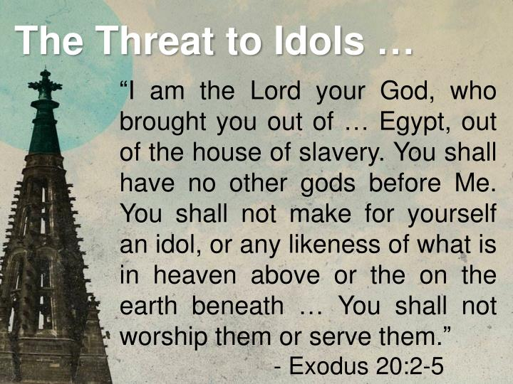 """I am the Lord your God, who brought you out of … Egypt, out of the house of slavery. You shall have no other gods before Me. You shall not make for yourself an idol, or any likeness of what is in heaven above or the on the earth beneath … You shall not worship them or serve them."""