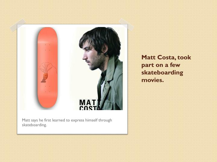 Matt Costa, took part on a few skateboarding movies.