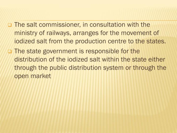The salt commissioner, in consultation with the ministry of railways, arranges for the movement of iodized salt from the production centre to the states.