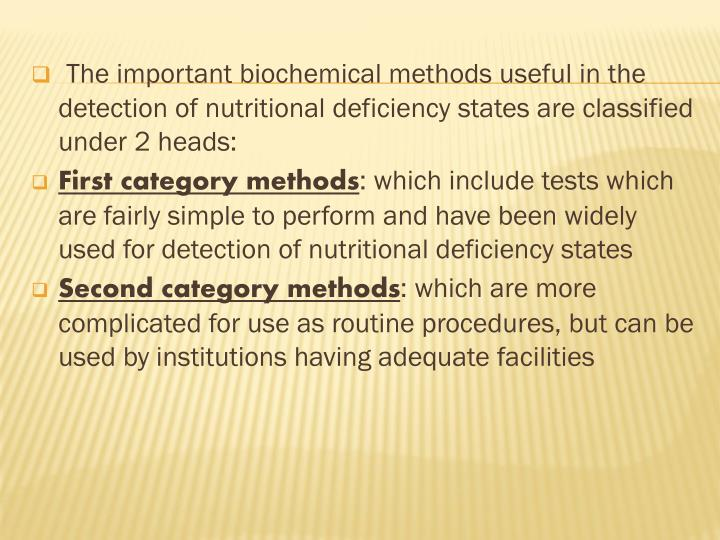 The important biochemical methods useful in the detection of nutritional deficiency states are classified under 2 heads: