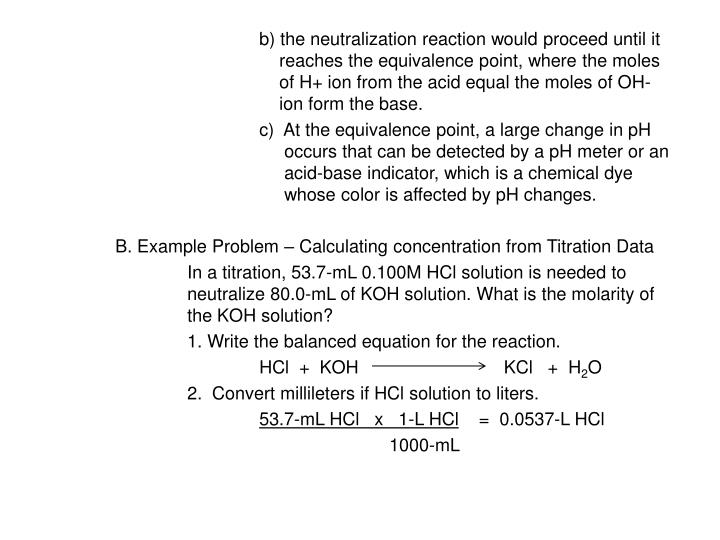 b) the neutralization reaction would proceed until it 			    reaches the equivalence point, where the moles 			    of H+ ion from the acid equal the moles of OH- 			    ion form the base.