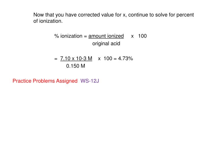 Now that you have corrected value for x, continue to solve for percent of ionization.
