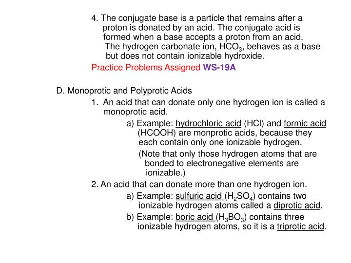 4. The conjugate base is a particle that remains after a     	                   proton is donated by an acid. The conjugate acid is 		     formed when a base accepts a proton from an acid.        	                    The hydrogen carbonate ion, HCO