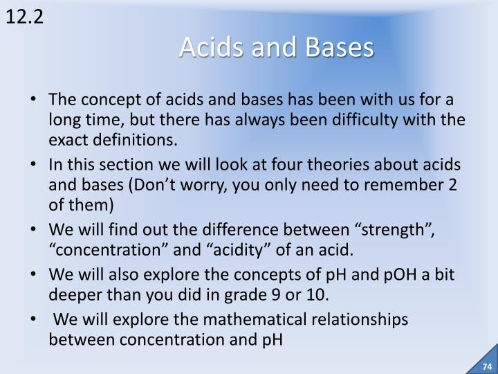 The concept of acids and bases has been with us for a long time, but there has always been difficulty with the exact definitions.
