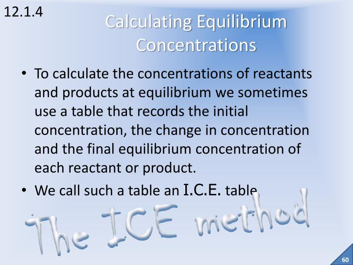 To calculate the concentrations of reactants and products at equilibrium we sometimes use a table that records the initial concentration, the change in concentration and the final equilibrium concentration of each reactant or product.