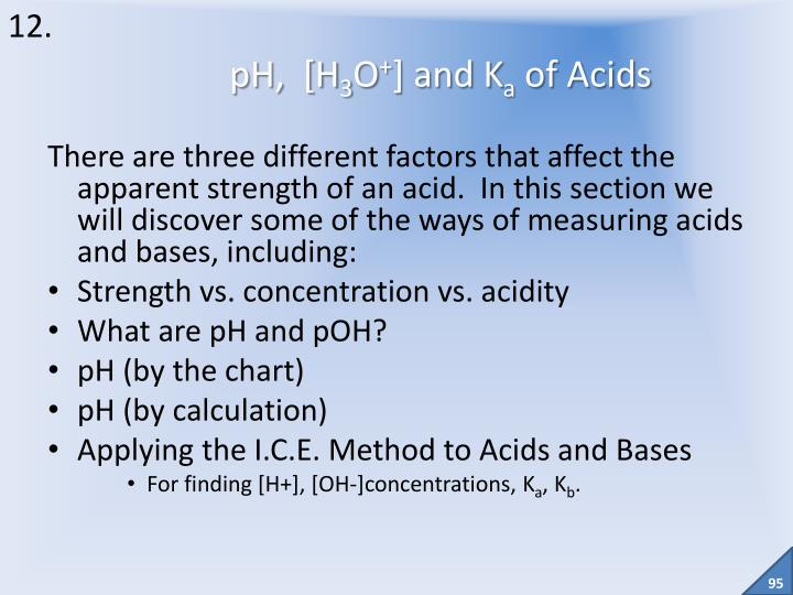 There are three different factors that affect the apparent strength of an acid.  In this section we will discover some of the ways of measuring acids and bases, including: