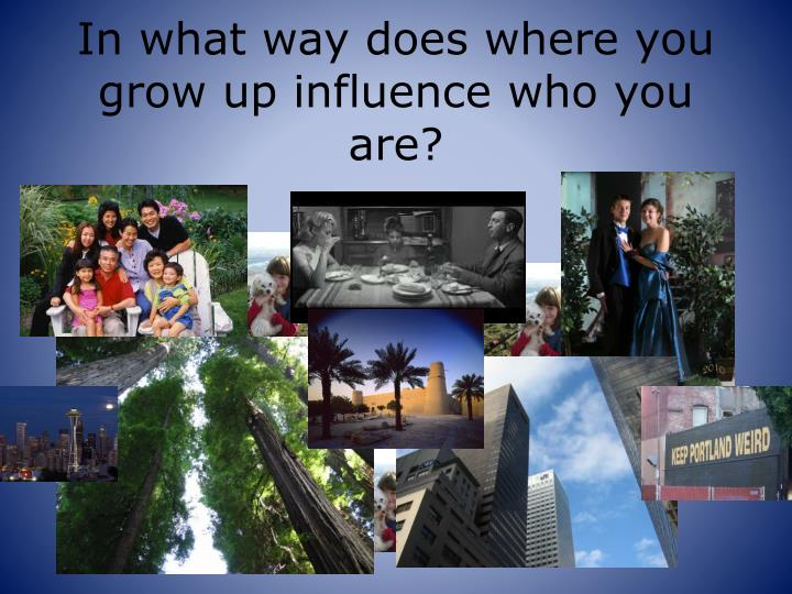 In what way does where you grow up influence who you are?