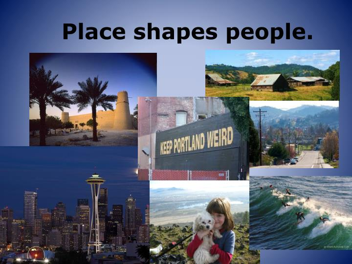 Place shapes people.