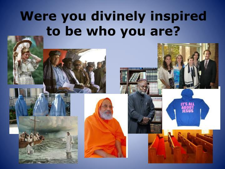 Were you divinely inspired to be who you are?