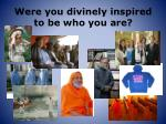 were you divinely inspired to be who you are