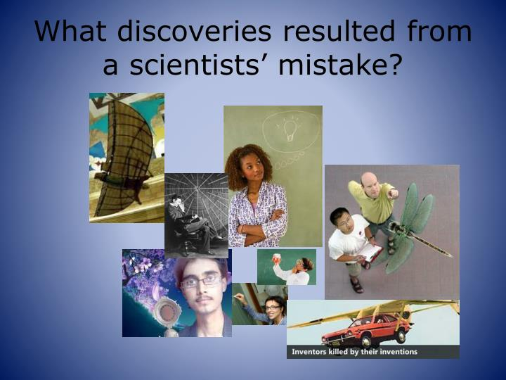 What discoveries resulted from a scientists' mistake?