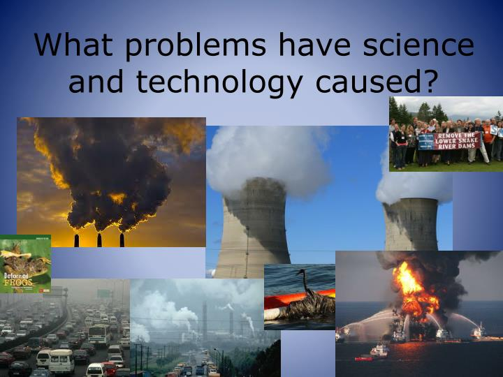 What problems have science and technology caused?
