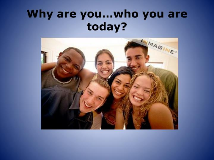 Why are you…who you are today?