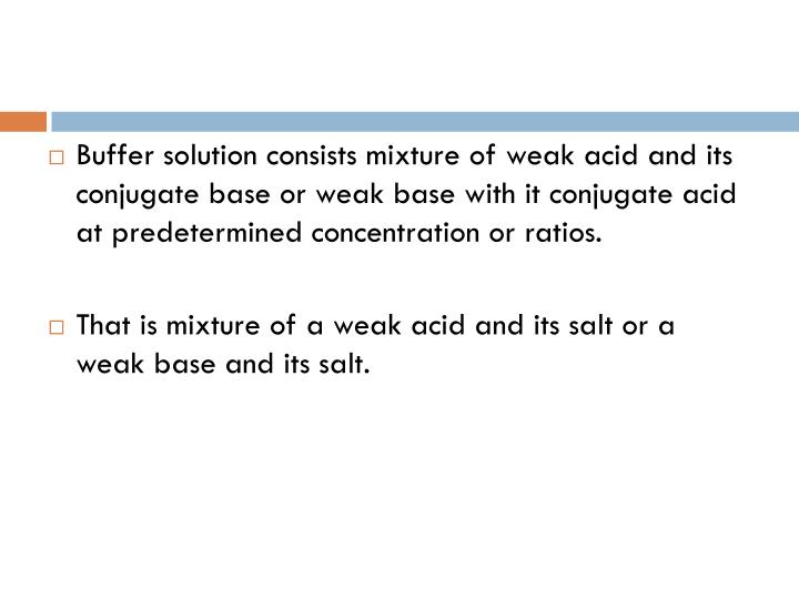 Buffer solution consists mixture of weak acid and its conjugate base or weak base with it conjugate acid at predetermined concentration or ratios.