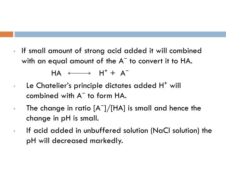 If small amount of strong acid added it will combined with an equal amount of the A⁻ to convert it to HA.