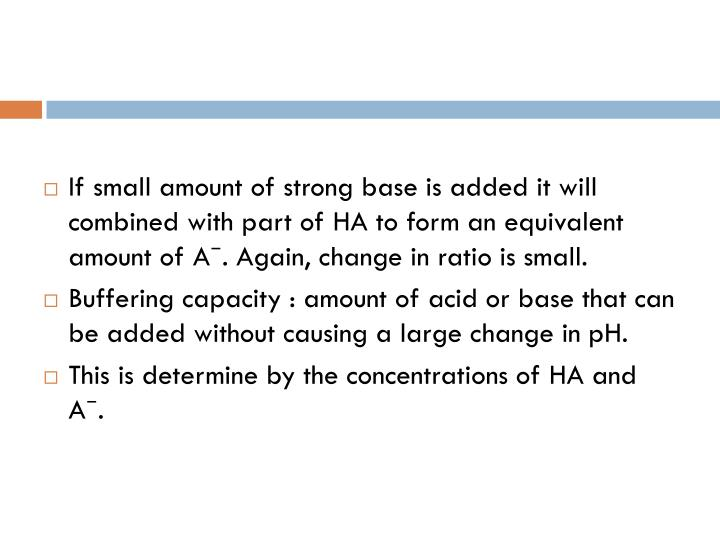 If small amount of strong base is added it will combined with part of HA to form an equivalent amount of A⁻. Again, change in ratio is small.