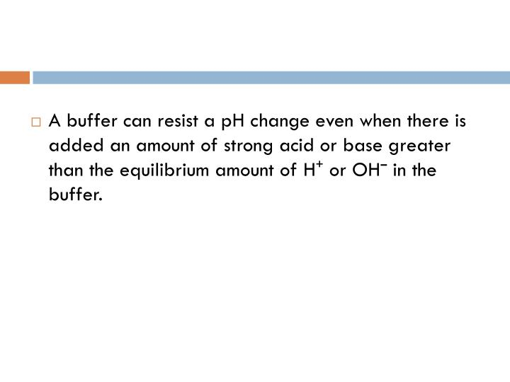 A buffer can resist a pH change even when there is added an amount of strong acid or base greater than the equilibrium amount of H⁺ or OHˉ in the buffer.