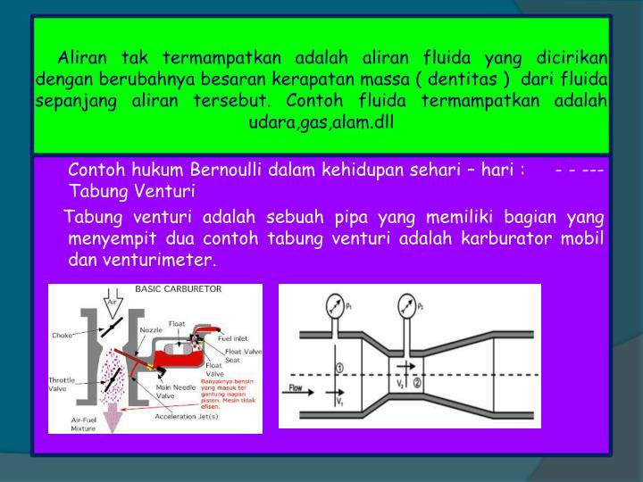 Aliran tak termampatkan adalah aliran fluida yang dicirikan dengan berubahnya besaran kerapatan massa ( dentitas )  dari fluida sepanjang aliran tersebut. Contoh fluida termampatkan adalah udara,gas,alam.dll
