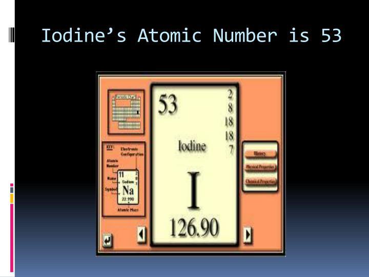 Iodine's Atomic Number is 53