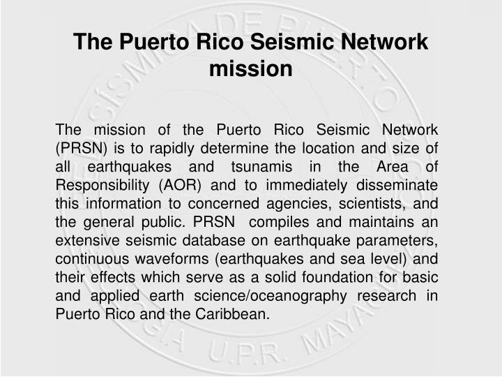 The mission of the Puerto Rico Seismic Network (PRSN) is to rapidly determine the location and size of all earthquakes and tsunamis in the Area of Responsibility (AOR) and to immediately disseminate this information to concerned agencies, scientists, and the general public. PRSN  compiles and maintains an extensive seismic database on earthquake parameters, continuous waveforms (earthquakes and sea level) and their effects which serve as a solid foundation for basic and applied earth science/oceanography research in Puerto Rico and the Caribbean.