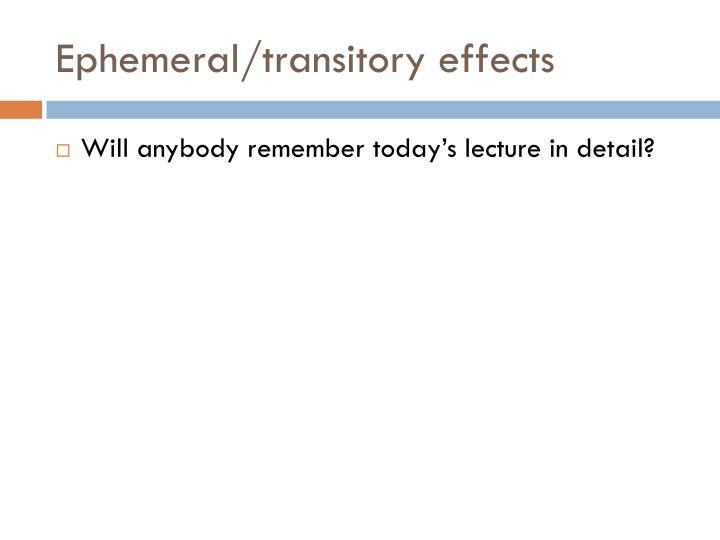 Ephemeral/transitory effects