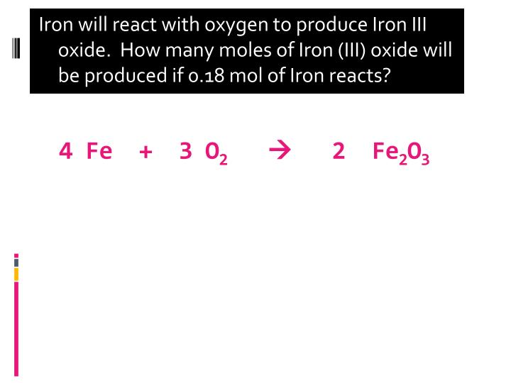 Iron will react with oxygen to produce Iron III oxide.  How many moles of Iron (III) oxide will be produced if 0.18 mol of Iron reacts?