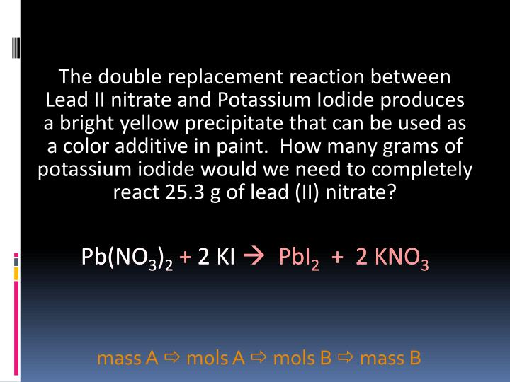The double replacement reaction between      Lead II nitrate and Potassium Iodide produces      a bright yellow precipitate that can be used as      a color additive in paint.  How many grams of