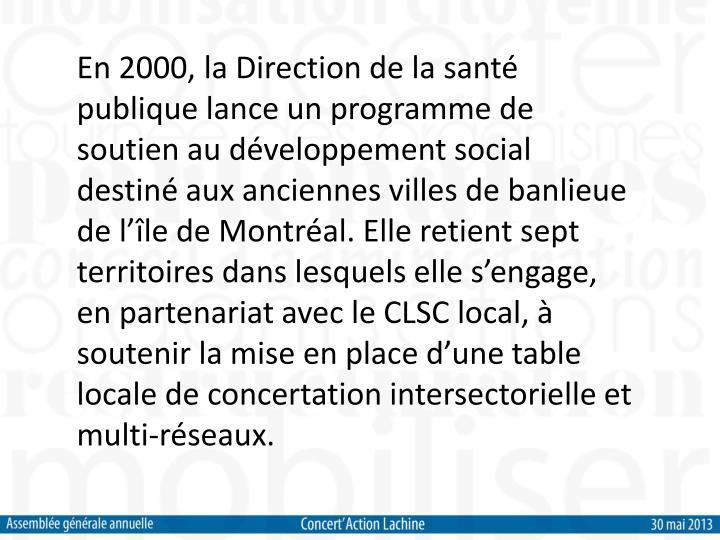 En 2000, la Direction de la santé publique lance un programme de soutien au développement social destiné aux anciennes villes de banlieue de l'île de Montréal. Elle retient sept territoires dans lesquels elle s'engage, en partenariat avec le CLSC local, à soutenir la mise en place d'une table locale de concertation intersectorielle et