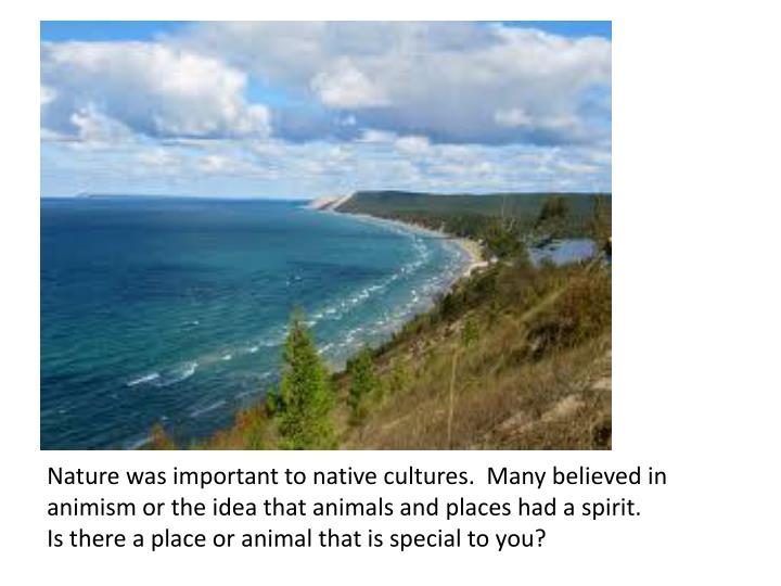 Nature was important to native cultures.  Many believed in animism or the idea that animals and places had a spirit.