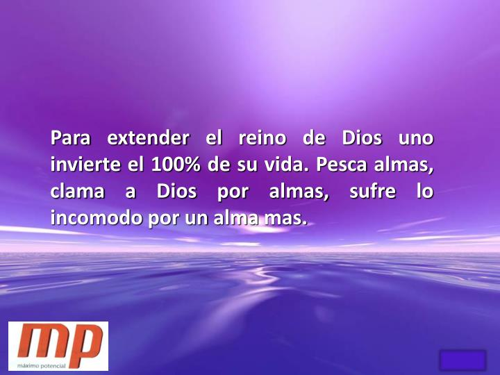 Para extender el reino de Dios uno invierte el 100% de su vida. Pesca almas, clama a Dios por almas, sufre lo incomodo por un alma mas.