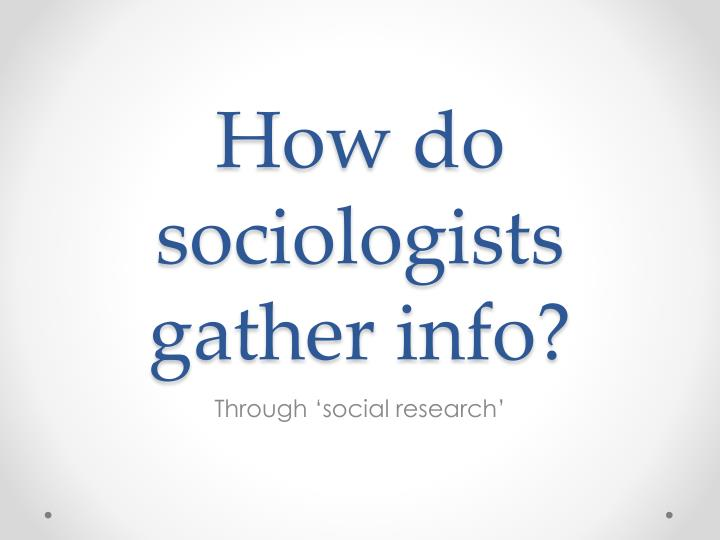 How do sociologists gather info?