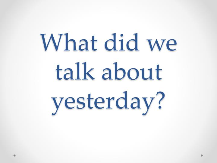 What did we talk about yesterday?