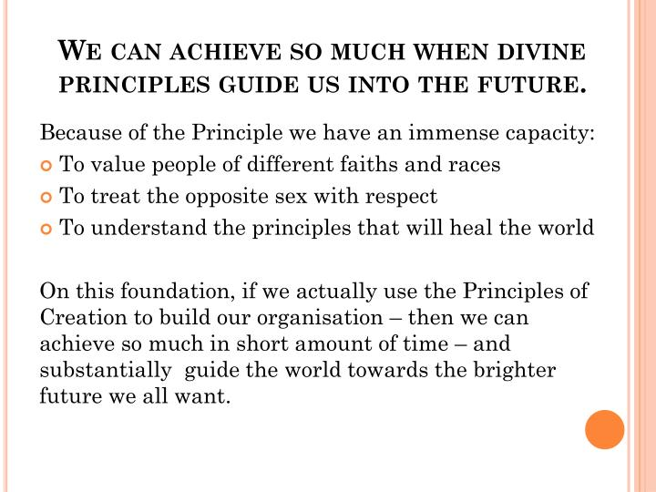We can achieve so much when divine principles guide us into the future.