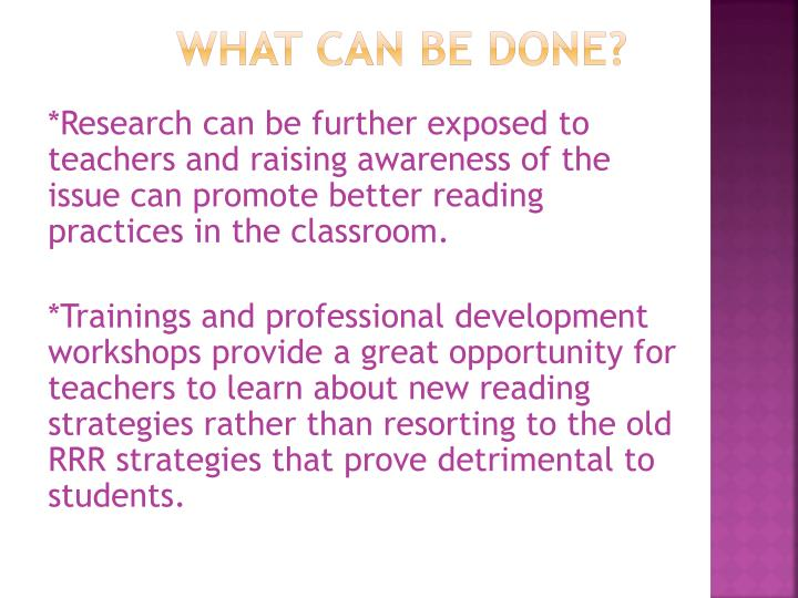 *Research can be further exposed to teachers and raising awareness of the issue can promote better reading practices in the classroom.