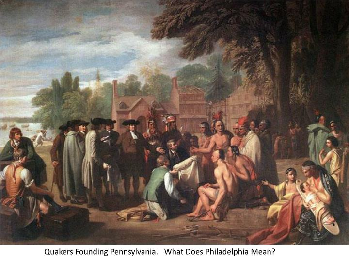 Quakers Founding Pennsylvania.   What Does Philadelphia Mean?