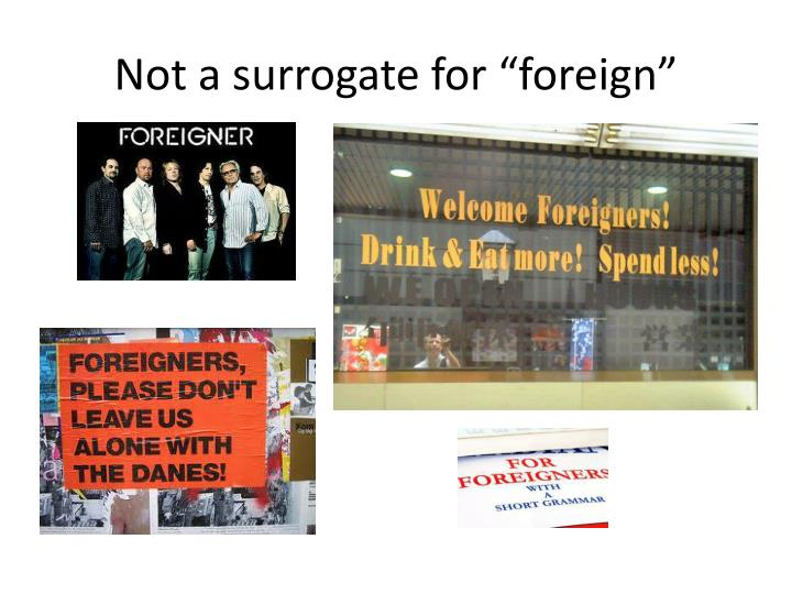 """Not a surrogate for """"foreign"""""""