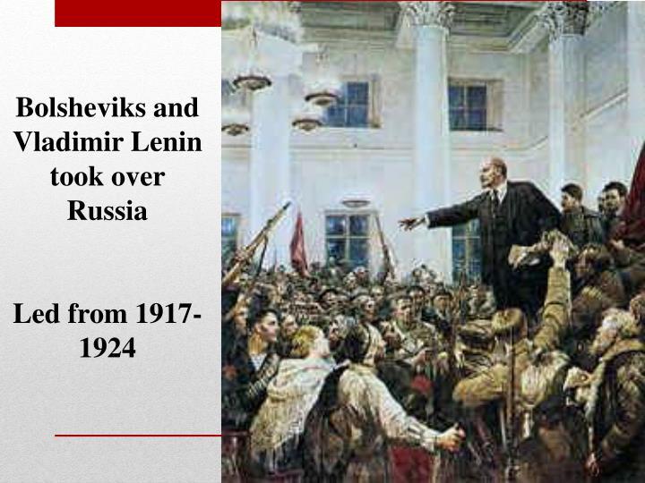 Bolsheviks and Vladimir Lenin took over Russia